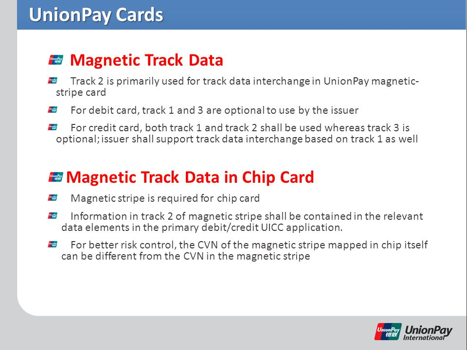 UnionPay Cards Magnetic Track Data Track 2 is primarily used for track data interchange in UnionPay magnetic- stripe card For debit card, track 1 and 3 are optional to use by the issuer For credit card, both track 1 and track 2 shall be used whereas track 3 is optional; issuer shall support track data interchange based on track 1 as well Magnetic Track Data in Chip Card Magnetic stripe is required for chip card Information in track 2 of magnetic stripe shall be contained in the relevant data elements in the primary debit/credit UICC application.