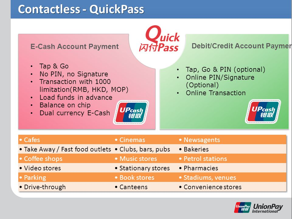 Contactless - QuickPass Tap & Go No PIN, no Signature Transaction with 1000 limitation(RMB, HKD, MOP) Load funds in advance Balance on chip Dual currency E-Cash Tap, Go & PIN (optional) Online PIN/Signature (Optional) Online Transaction E-Cash Account Payment Debit/Credit Account Payment