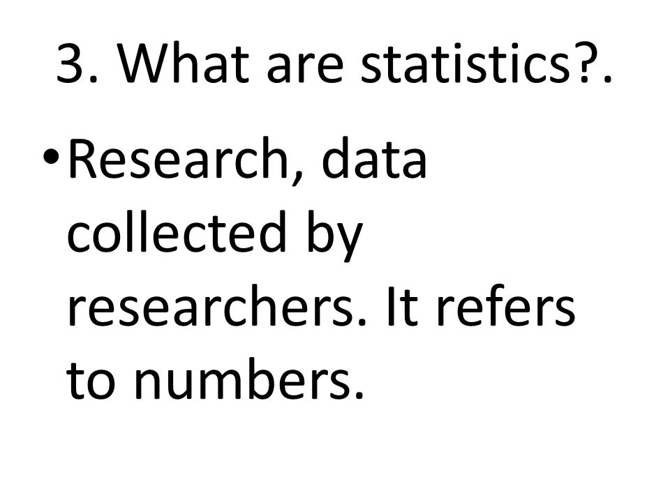 3. What are statistics . Research, data collected by researchers. It refers to numbers.