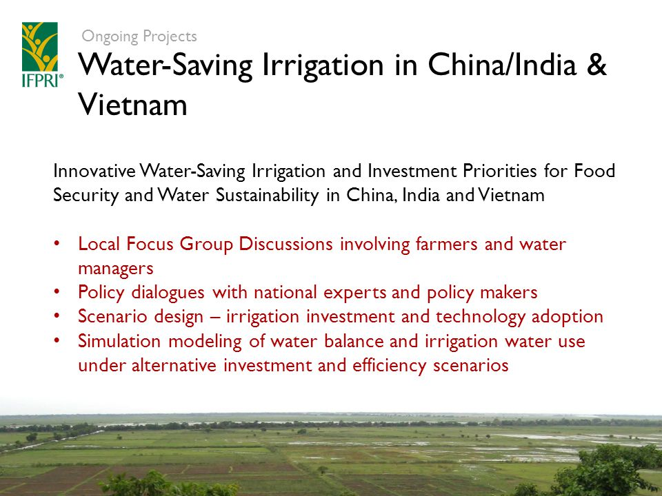 Water-Saving Irrigation in China/India & Vietnam Ongoing Projects Innovative Water-Saving Irrigation and Investment Priorities for Food Security and Water Sustainability in China, India and Vietnam Local Focus Group Discussions involving farmers and water managers Policy dialogues with national experts and policy makers Scenario design – irrigation investment and technology adoption Simulation modeling of water balance and irrigation water use under alternative investment and efficiency scenarios