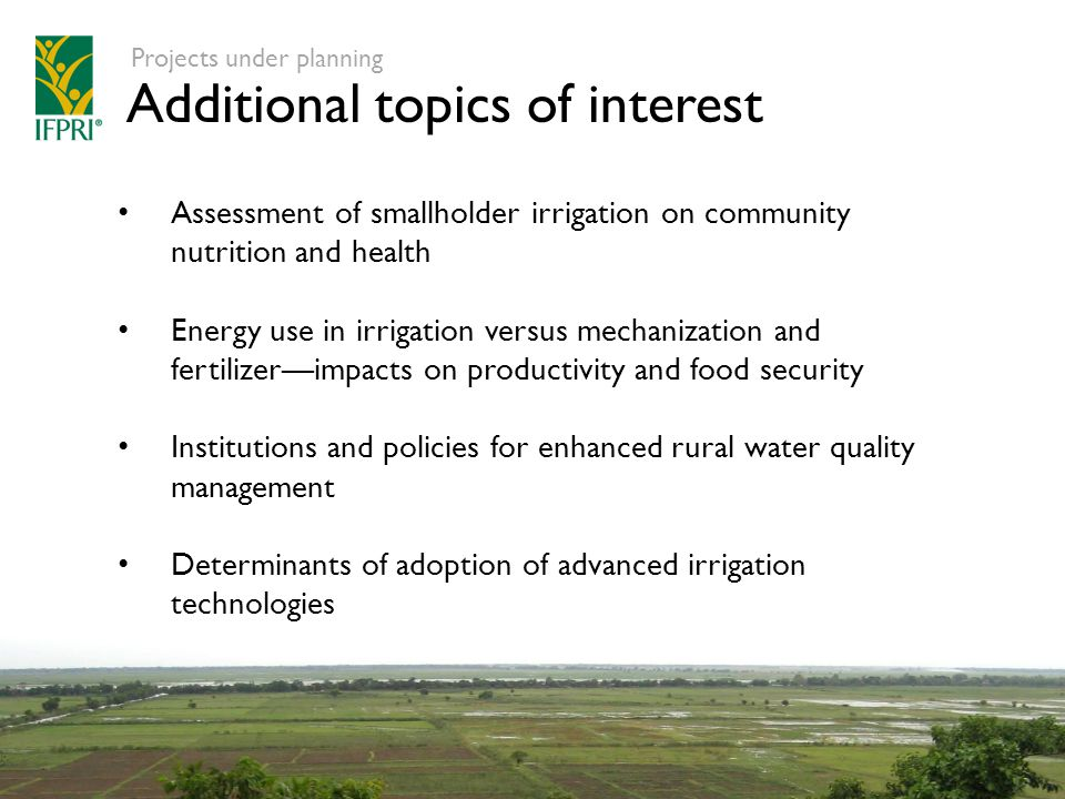 Additional topics of interest Projects under planning Assessment of smallholder irrigation on community nutrition and health Energy use in irrigation versus mechanization and fertilizer—impacts on productivity and food security Institutions and policies for enhanced rural water quality management Determinants of adoption of advanced irrigation technologies