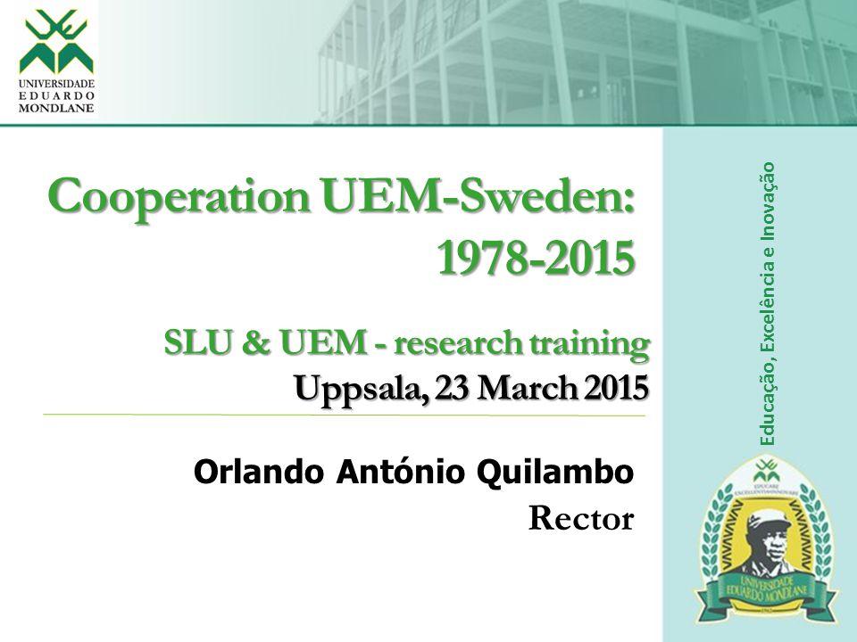 SLU & UEM - research training Uppsala, 23 March 2015 Orlando António Quilambo Rector Educação, Excelência e Inovação Cooperation UEM-Sweden: 1978-2015