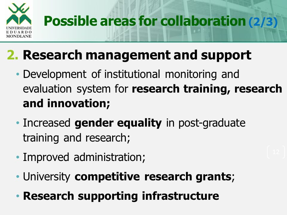 Possible areas for collaboration (2/3) 2.Research management and support Development of institutional monitoring and evaluation system for research training, research and innovation; Increased gender equality in post-graduate training and research; Improved administration; University competitive research grants; Research supporting infrastructure 12