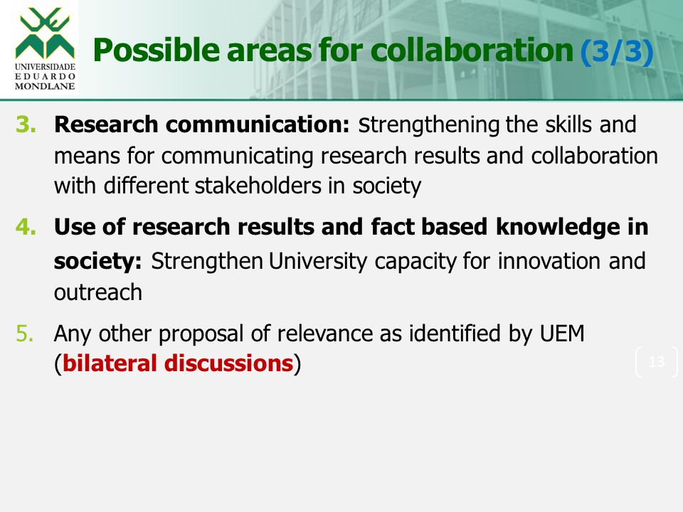Possible areas for collaboration (3/3) 3.Research communication: s trengthening the skills and means for communicating research results and collaboration with different stakeholders in society 4.Use of research results and fact based knowledge in society: Strengthen University capacity for innovation and outreach 5.Any other proposal of relevance as identified by UEM (bilateral discussions) 13