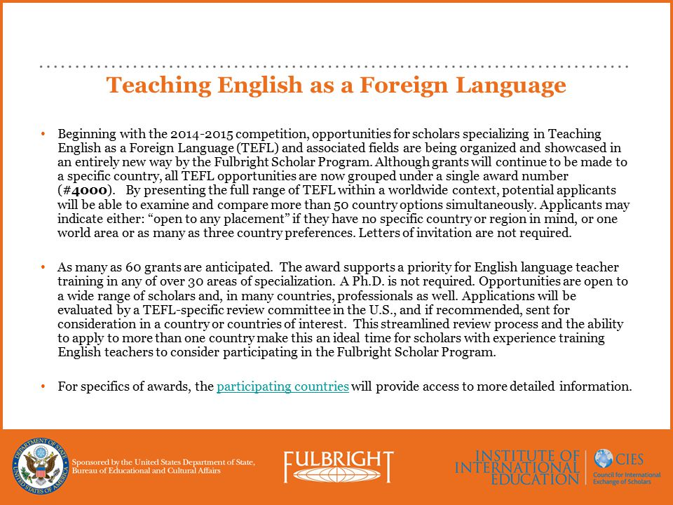 Teaching English as a Foreign Language Beginning with the 2014-2015 competition, opportunities for scholars specializing in Teaching English as a Foreign Language (TEFL) and associated fields are being organized and showcased in an entirely new way by the Fulbright Scholar Program.