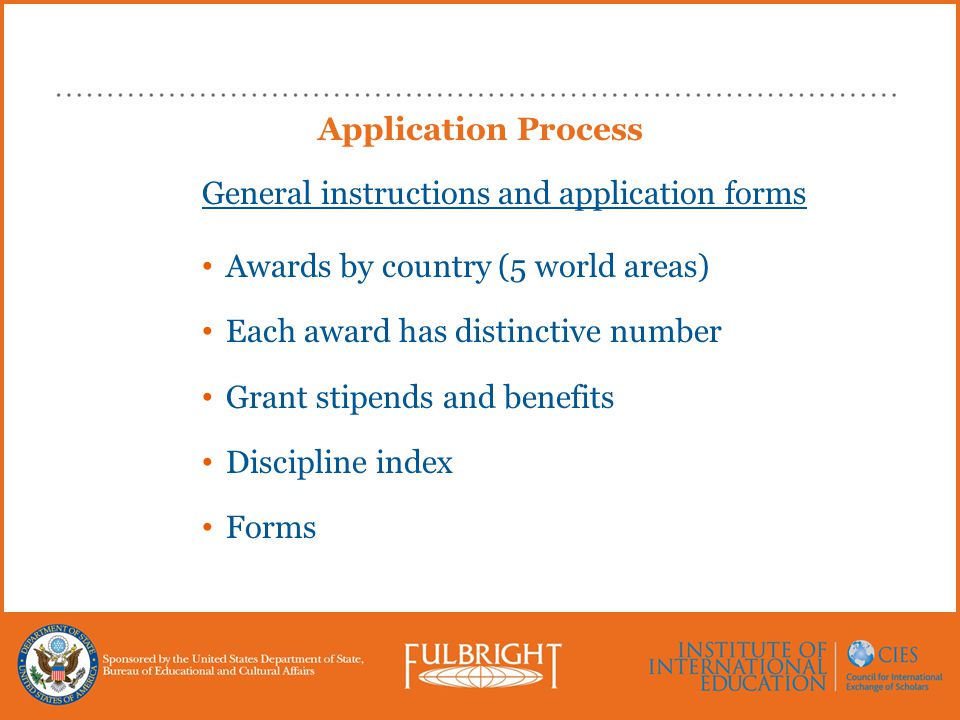 Application Process General instructions and application forms Awards by country (5 world areas) Each award has distinctive number Grant stipends and benefits Discipline index Forms
