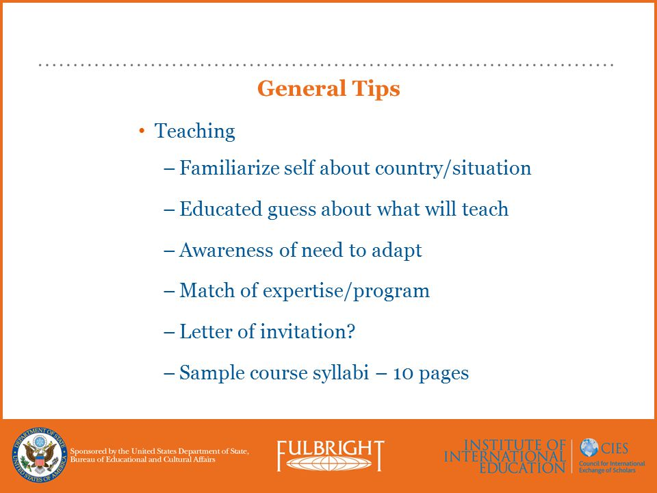 General Tips Teaching –Familiarize self about country/situation –Educated guess about what will teach –Awareness of need to adapt –Match of expertise/program –Letter of invitation.