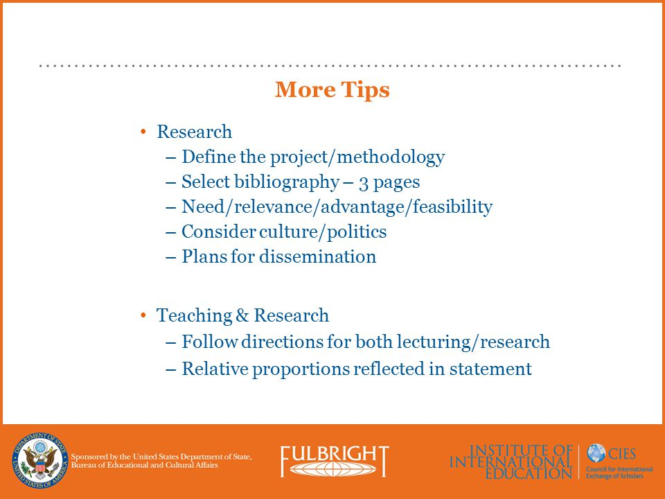 Research –Define the project/methodology –Select bibliography – 3 pages –Need/relevance/advantage/feasibility –Consider culture/politics –Plans for dissemination Teaching & Research –Follow directions for both lecturing/research –Relative proportions reflected in statement More Tips