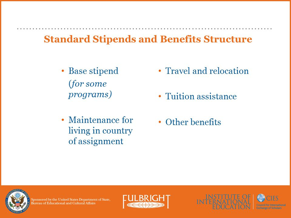 Standard Stipends and Benefits Structure Base stipend (for some programs) Maintenance for living in country of assignment Travel and relocation Tuition assistance Other benefits