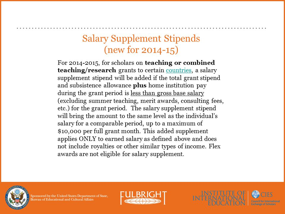 Salary Supplement Stipends (new for 2014-15) For 2014-2015, for scholars on teaching or combined teaching/research grants to certain countries, a salary supplement stipend will be added if the total grant stipend and subsistence allowance plus home institution pay during the grant period is less than gross base salary (excluding summer teaching, merit awards, consulting fees, etc.) for the grant period.