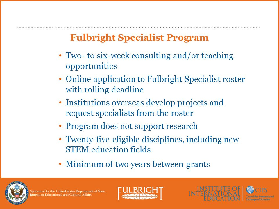 Fulbright Specialist Program Two- to six-week consulting and/or teaching opportunities Online application to Fulbright Specialist roster with rolling deadline Institutions overseas develop projects and request specialists from the roster Program does not support research Twenty-five eligible disciplines, including new STEM education fields Minimum of two years between grants