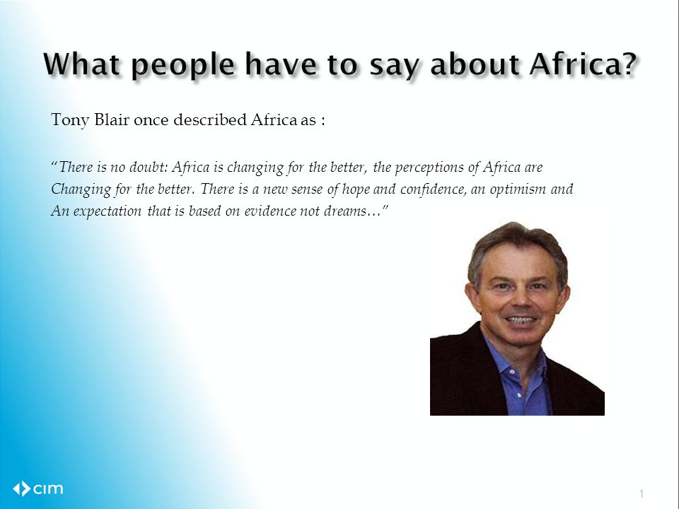 Tony Blair once described Africa as : There is no doubt: Africa is changing for the better, the perceptions of Africa are Changing for the better.