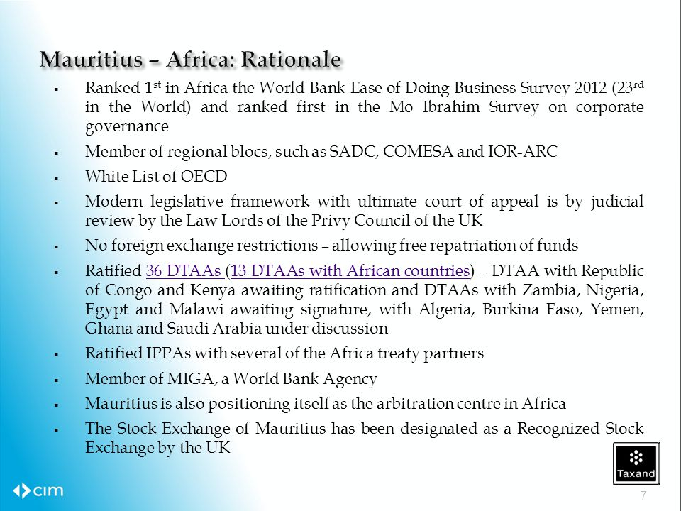  Ranked 1 st in Africa the World Bank Ease of Doing Business Survey 2012 (23 rd in the World) and ranked first in the Mo Ibrahim Survey on corporate governance  Member of regional blocs, such as SADC, COMESA and IOR-ARC  White List of OECD  Modern legislative framework with ultimate court of appeal is by judicial review by the Law Lords of the Privy Council of the UK  No foreign exchange restrictions – allowing free repatriation of funds  Ratified 36 DTAAs (13 DTAAs with African countries) – DTAA with Republic of Congo and Kenya awaiting ratification and DTAAs with Zambia, Nigeria, Egypt and Malawi awaiting signature, with Algeria, Burkina Faso, Yemen, Ghana and Saudi Arabia under discussion36 DTAAs 13 DTAAs with African countries  Ratified IPPAs with several of the Africa treaty partners  Member of MIGA, a World Bank Agency  Mauritius is also positioning itself as the arbitration centre in Africa  The Stock Exchange of Mauritius has been designated as a Recognized Stock Exchange by the UK 7