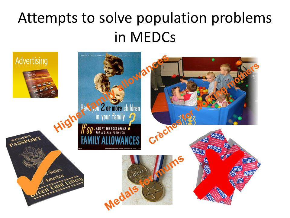 Attempts to solve population problems in MEDCs Medals for mums Higher family allowances Crèches for working mothers