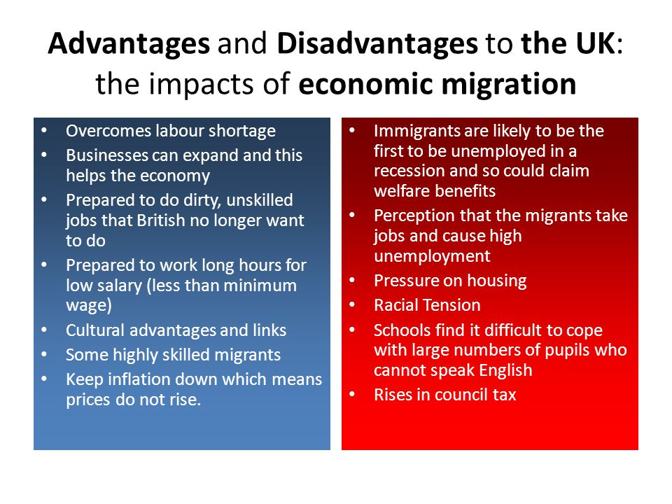Advantages and Disadvantages to the UK: the impacts of economic migration Overcomes labour shortage Businesses can expand and this helps the economy P