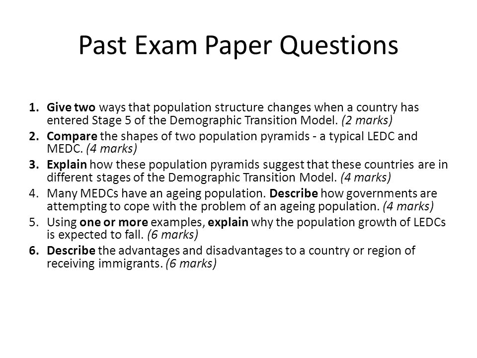 Past Exam Paper Questions 1.Give two ways that population structure changes when a country has entered Stage 5 of the Demographic Transition Model. (2