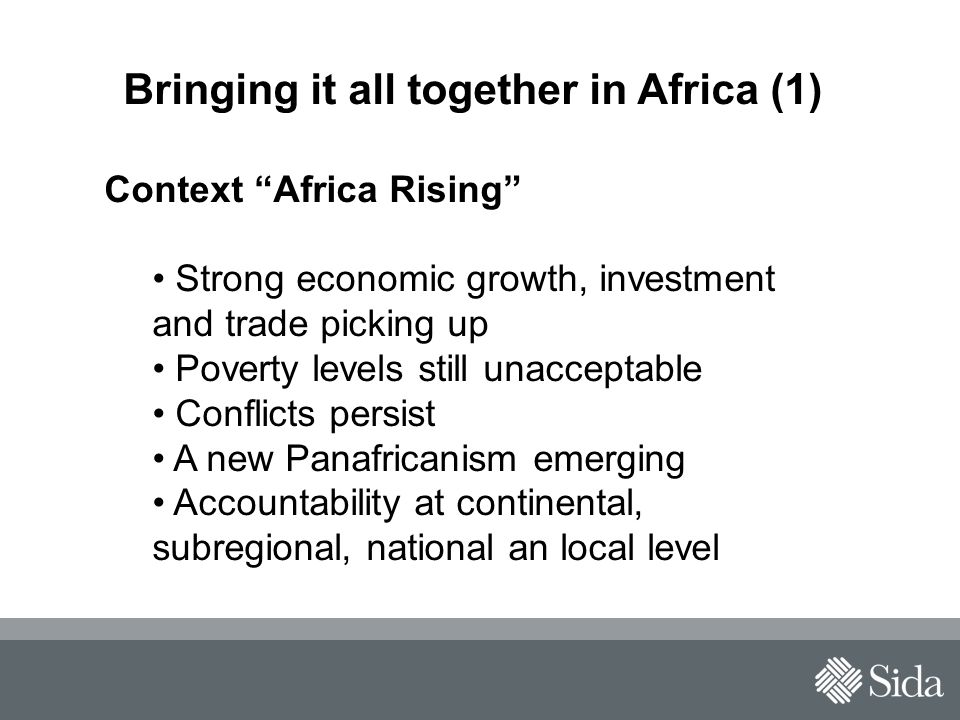 Bringing it all together in Africa (1) Context Africa Rising Strong economic growth, investment and trade picking up Poverty levels still unacceptable Conflicts persist A new Panafricanism emerging Accountability at continental, subregional, national an local level
