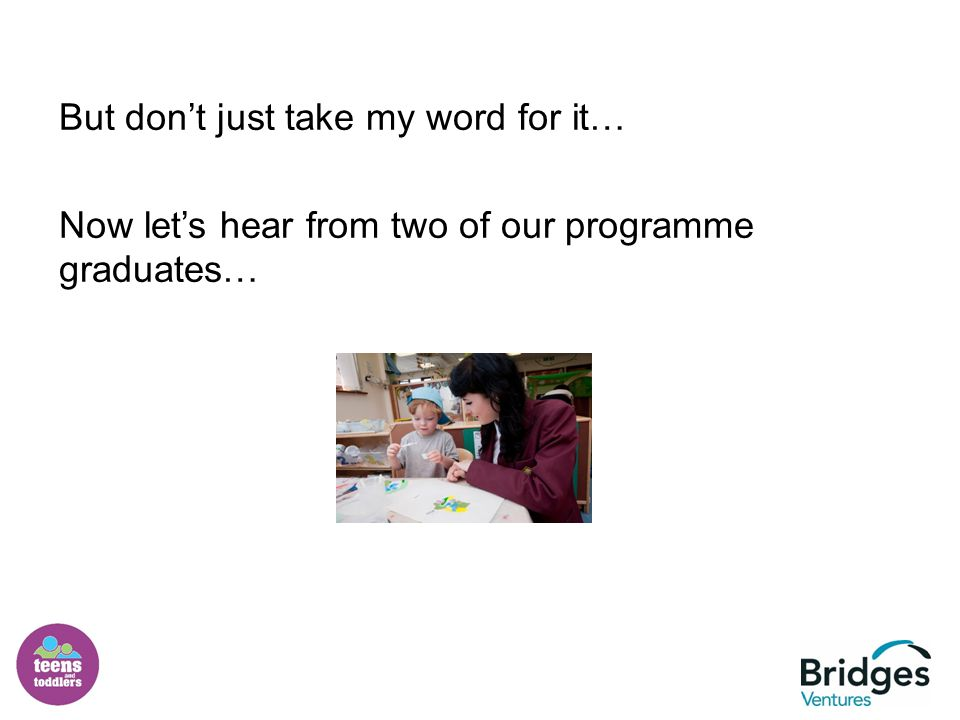 But don't just take my word for it… Now let's hear from two of our programme graduates…
