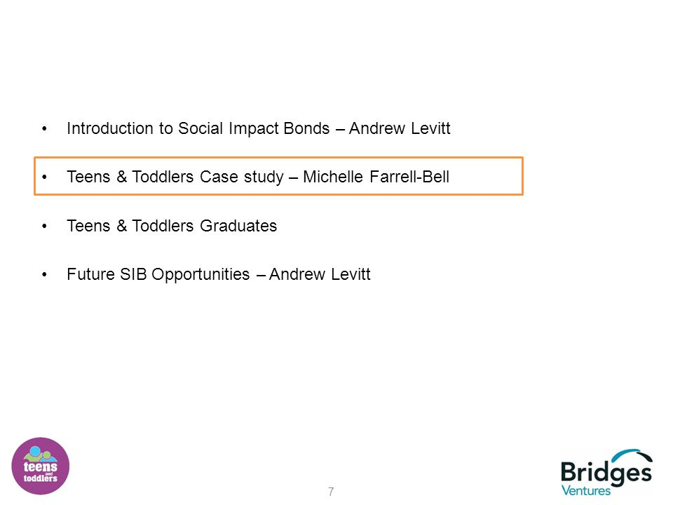 Introduction to Social Impact Bonds – Andrew Levitt Teens & Toddlers Case study – Michelle Farrell-Bell Teens & Toddlers Graduates Future SIB Opportunities – Andrew Levitt 7