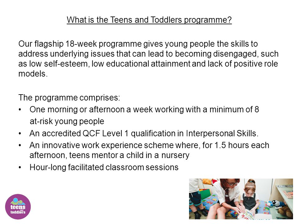Stage 2 The Objectives of Stage 2 of the programme are to: 1.Build on existing strengths and skills developed on Teens and Toddlers through applying them to school behaviour and academic studies And 2.To set learning and behavioural goals in five key areas of school life known to impact performance: relationships with teachers relationships with peers commitment to their studies learning at home emotional health and well being