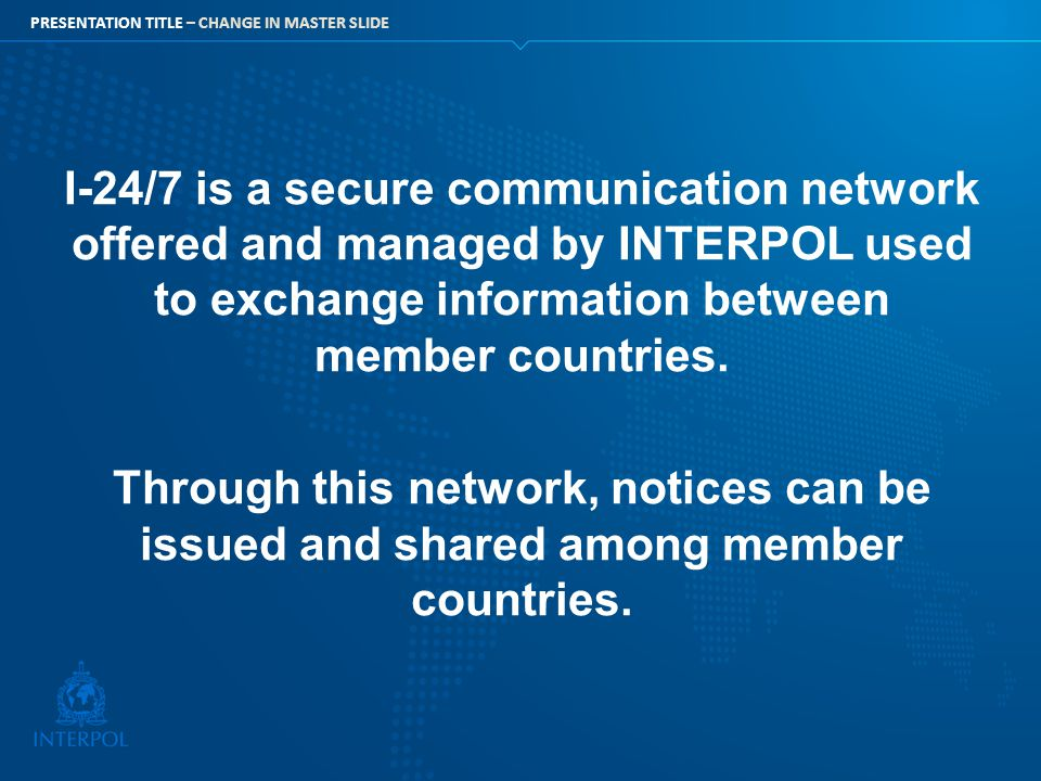 PRESENTATION TITLE – CHANGE IN MASTER SLIDE I-24/7 is a secure communication network offered and managed by INTERPOL used to exchange information betw