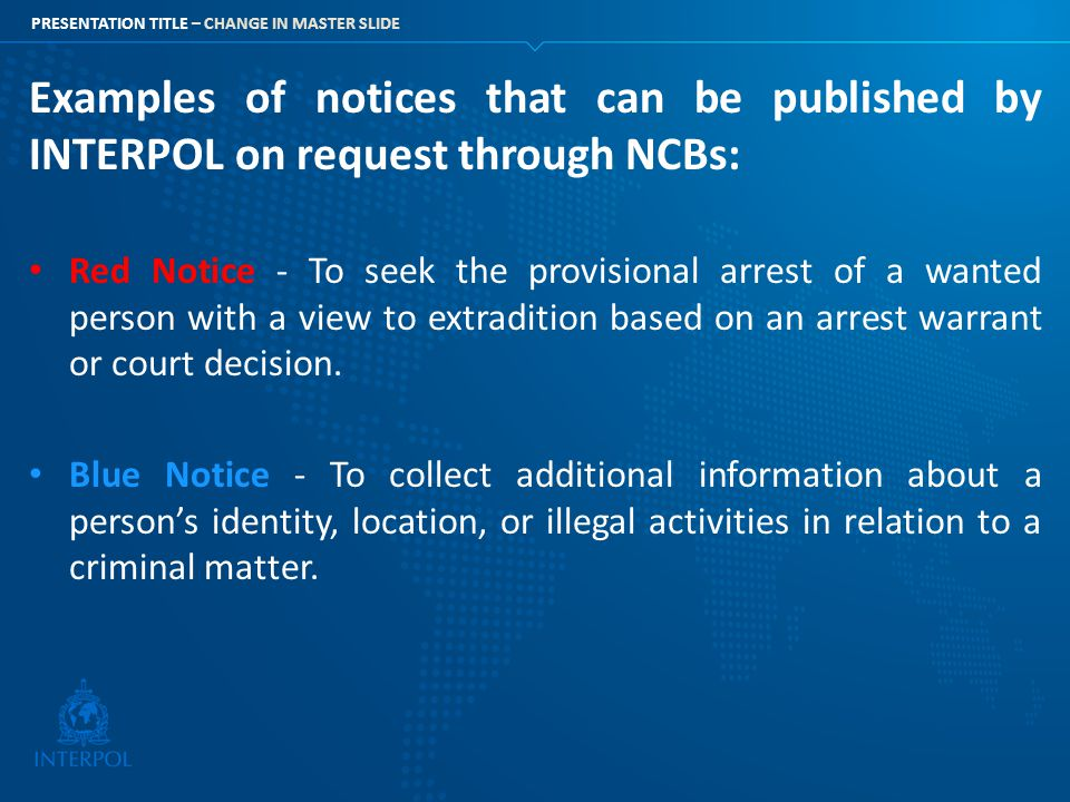 PRESENTATION TITLE – CHANGE IN MASTER SLIDE Examples of notices that can be published by INTERPOL on request through NCBs: Red Notice - To seek the pr