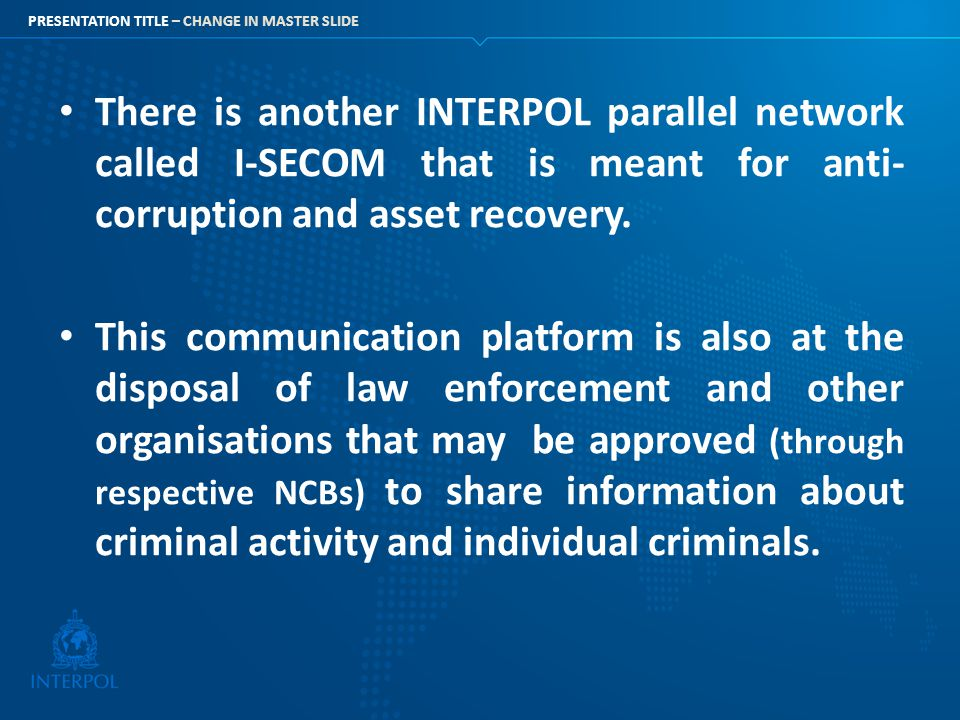 PRESENTATION TITLE – CHANGE IN MASTER SLIDE There is another INTERPOL parallel network called I-SECOM that is meant for anti- corruption and asset rec