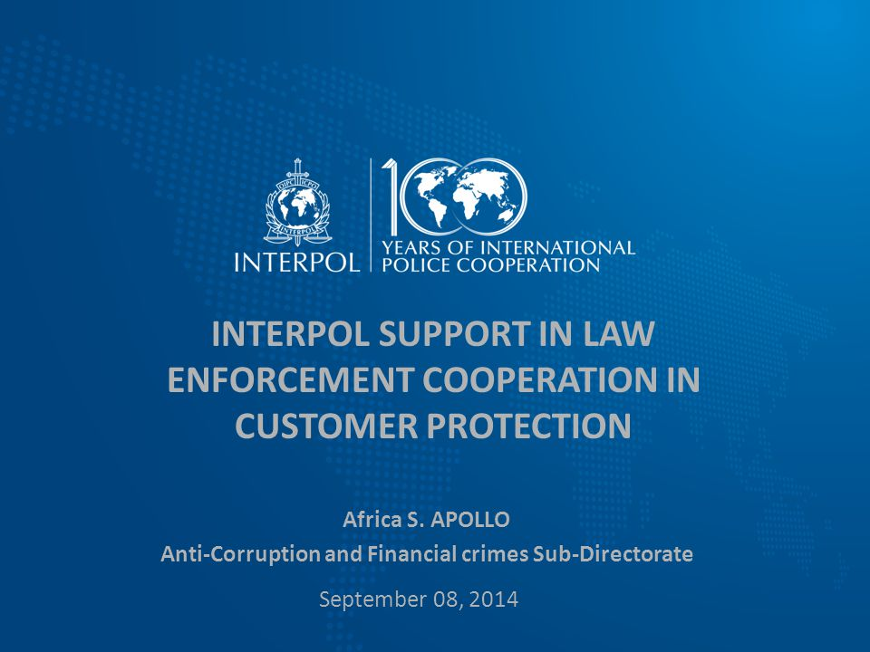 INTERPOL SUPPORT IN LAW ENFORCEMENT COOPERATION IN CUSTOMER PROTECTION Africa S. APOLLO Anti-Corruption and Financial crimes Sub-Directorate September