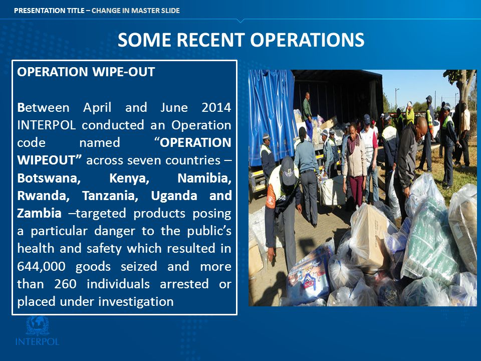 PRESENTATION TITLE – CHANGE IN MASTER SLIDE SOME RECENT OPERATIONS OPERATION WIPE-OUT Between April and June 2014 INTERPOL conducted an Operation code
