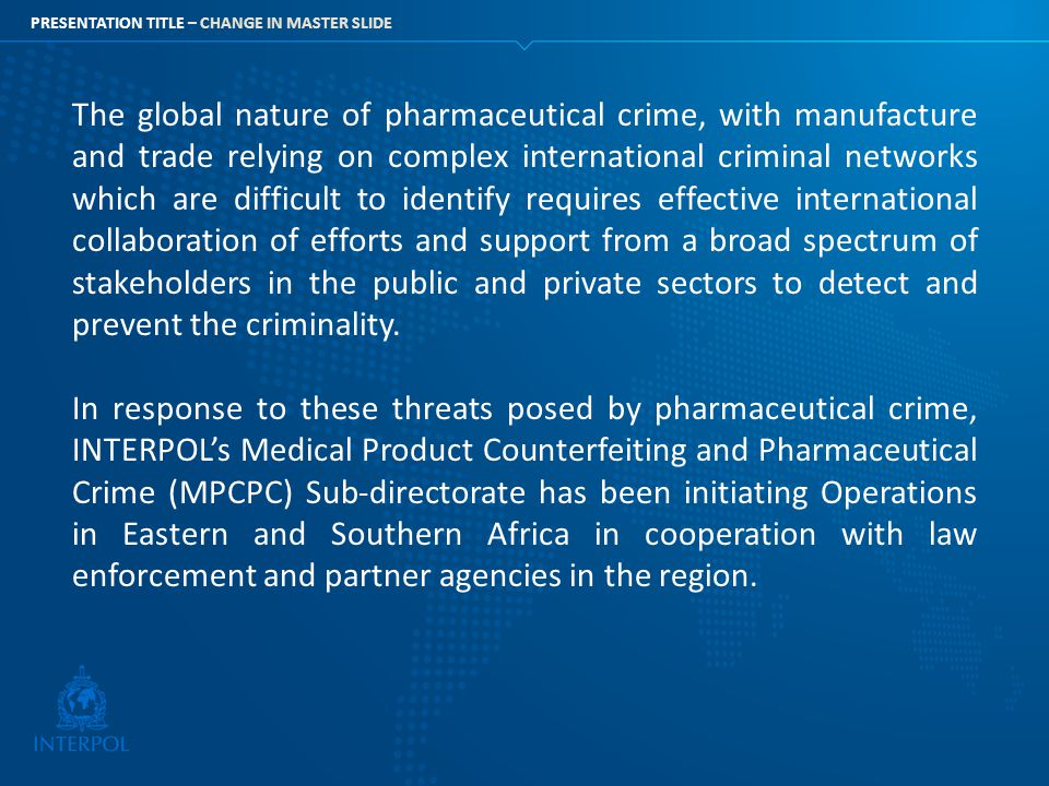 PRESENTATION TITLE – CHANGE IN MASTER SLIDE The global nature of pharmaceutical crime, with manufacture and trade relying on complex international cri