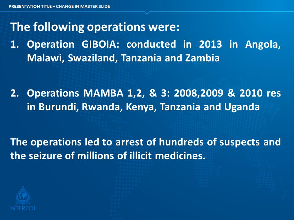 PRESENTATION TITLE – CHANGE IN MASTER SLIDE The following operations were: 1.Operation GIBOIA: conducted in 2013 in Angola, Malawi, Swaziland, Tanzani