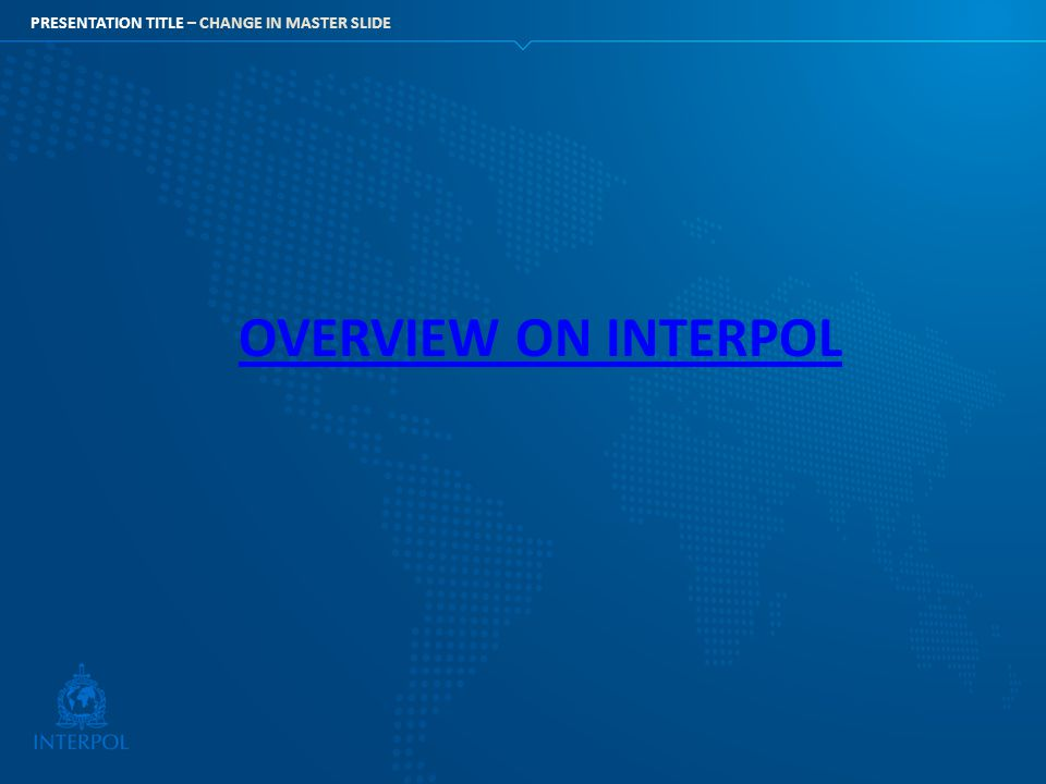 PRESENTATION TITLE – CHANGE IN MASTER SLIDE OVERVIEW ON INTERPOL
