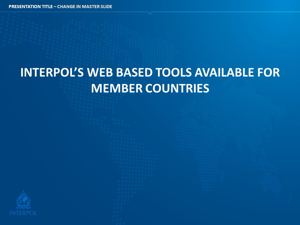 PRESENTATION TITLE – CHANGE IN MASTER SLIDE INTERPOL'S WEB BASED TOOLS AVAILABLE FOR MEMBER COUNTRIES