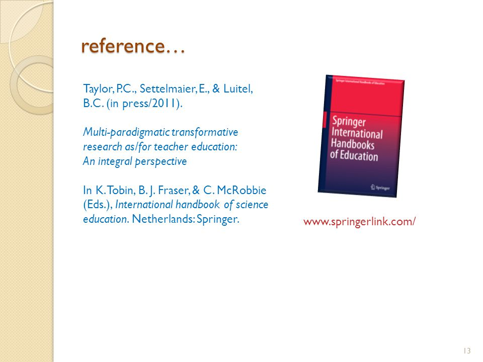 reference… 13 www.springerlink.com/ Taylor, P.C., Settelmaier, E., & Luitel, B.C. (in press/2011). Multi-paradigmatic transformative research as/for t