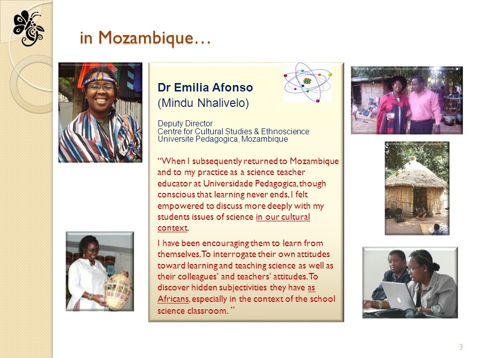 in Mozambique… Dr Emilia Afonso (Mindu Nhalivelo) Deputy Director Centre for Cultural Studies & Ethnoscience Universite Pedagogica, Mozambique When I subsequently returned to Mozambique and to my practice as a science teacher educator at Universidade Pedagogica, though conscious that learning never ends, I felt empowered to discuss more deeply with my students issues of science in our cultural context.