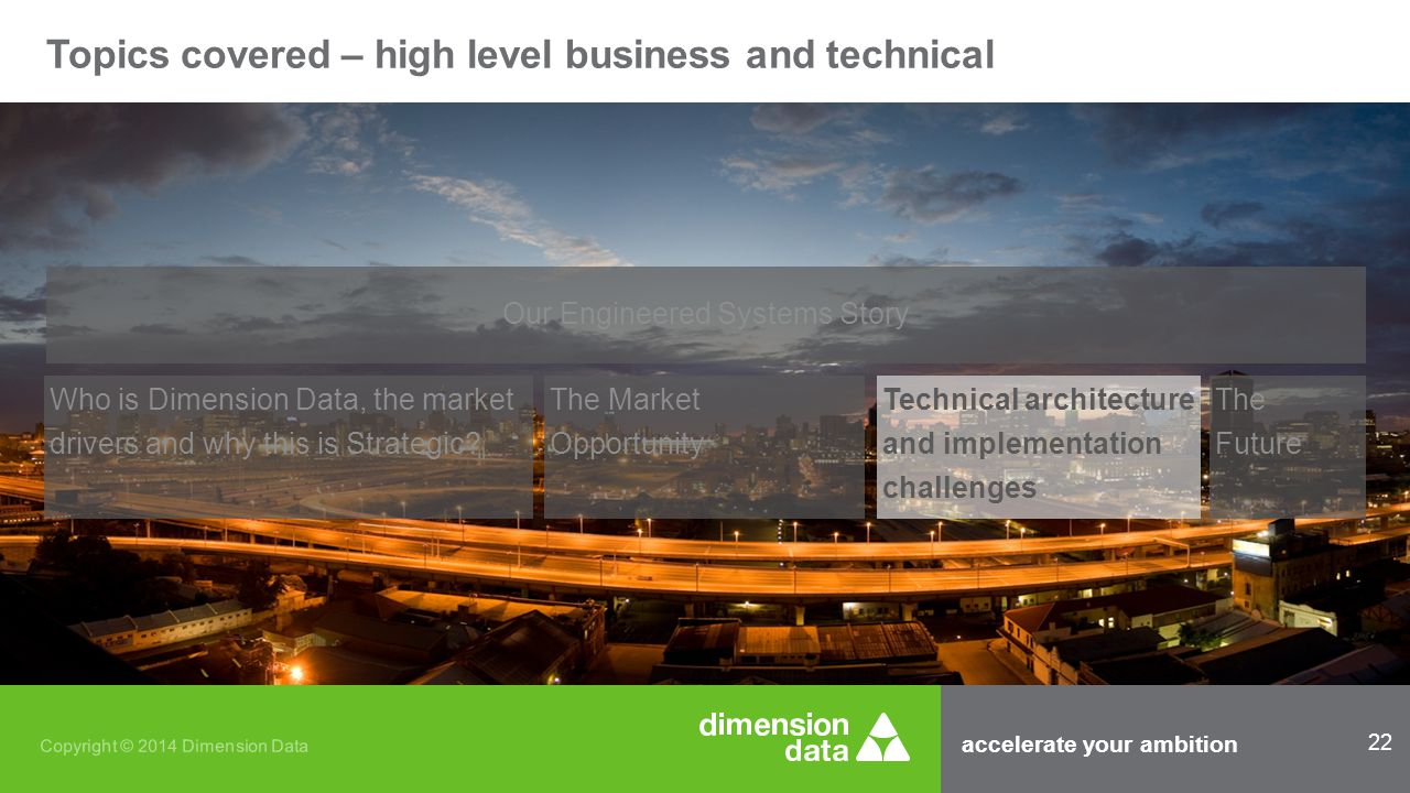 accelerate your ambition 22 Copyright © 2014 Dimension Data Topics covered – high level business and technical Our Engineered Systems Story Who is Dimension Data, the market drivers and why this is Strategic.