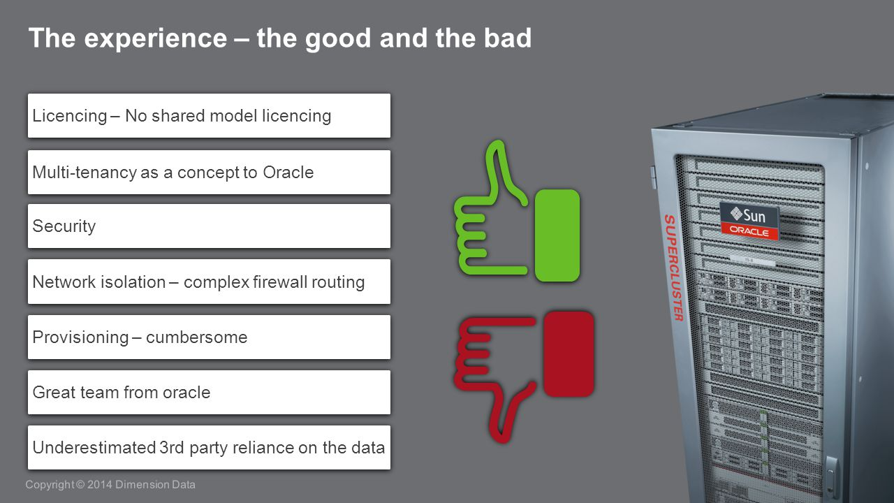 Copyright © 2014 Dimension Data The experience – the good and the bad Licencing – No shared model licencing Multi-tenancy as a concept to Oracle Security Network isolation – complex firewall routing Provisioning – cumbersome Great team from oracle Underestimated 3rd party reliance on the data