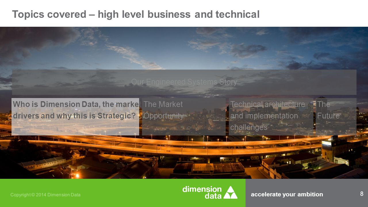 accelerate your ambition 29 Copyright © 2014 Dimension Data Topics covered – high level business and technical Our Engineered Systems Story Who is Dimension Data, the market drivers and why this is Strategic.