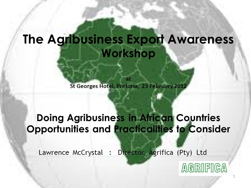 The Agribusiness Export Awareness Workshop at St Georges Hotel, Pretoria, 23 February 2012 Doing Agribusiness in African Countries Opportunities and Practicalities to Consider 1 Lawrence McCrystal : Director, Agrifica (Pty) Ltd