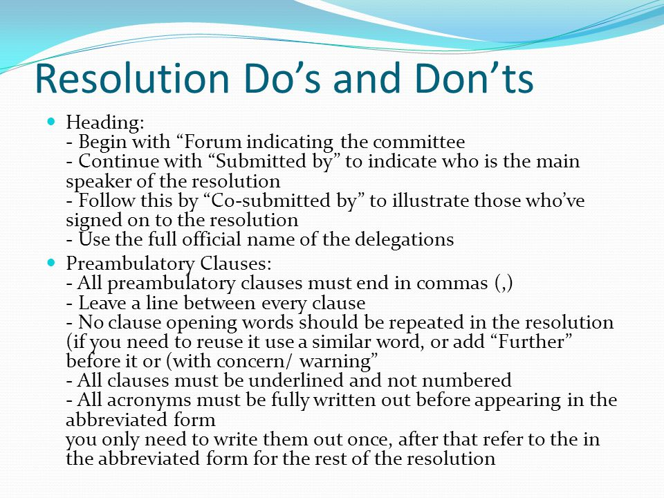 Resolution Do's and Don'ts Heading: - Begin with Forum indicating the committee - Continue with Submitted by to indicate who is the main speaker of the resolution - Follow this by Co-submitted by to illustrate those who've signed on to the resolution - Use the full official name of the delegations Preambulatory Clauses: - All preambulatory clauses must end in commas (,) - Leave a line between every clause - No clause opening words should be repeated in the resolution (if you need to reuse it use a similar word, or add Further before it or (with concern/ warning - All clauses must be underlined and not numbered - All acronyms must be fully written out before appearing in the abbreviated form you only need to write them out once, after that refer to the in the abbreviated form for the rest of the resolution