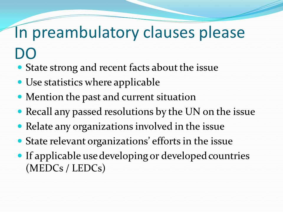 In preambulatory clauses please DO State strong and recent facts about the issue Use statistics where applicable Mention the past and current situation Recall any passed resolutions by the UN on the issue Relate any organizations involved in the issue State relevant organizations' efforts in the issue If applicable use developing or developed countries (MEDCs / LEDCs)