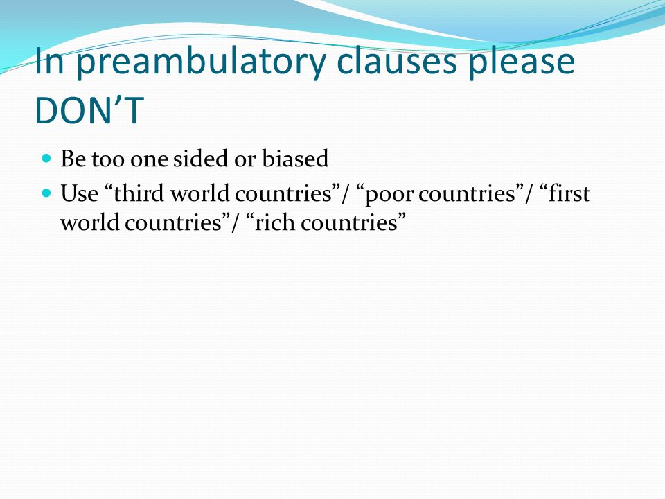 In preambulatory clauses please DON'T Be too one sided or biased Use third world countries / poor countries / first world countries / rich countries
