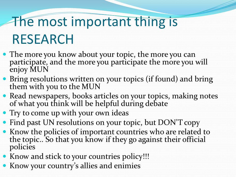 The most important thing is RESEARCH The more you know about your topic, the more you can participate, and the more you participate the more you will enjoy MUN Bring resolutions written on your topics (if found) and bring them with you to the MUN Read newspapers, books articles on your topics, making notes of what you think will be helpful during debate Try to come up with your own ideas Find past UN resolutions on your topic, but DON'T copy Know the policies of important countries who are related to the topic..