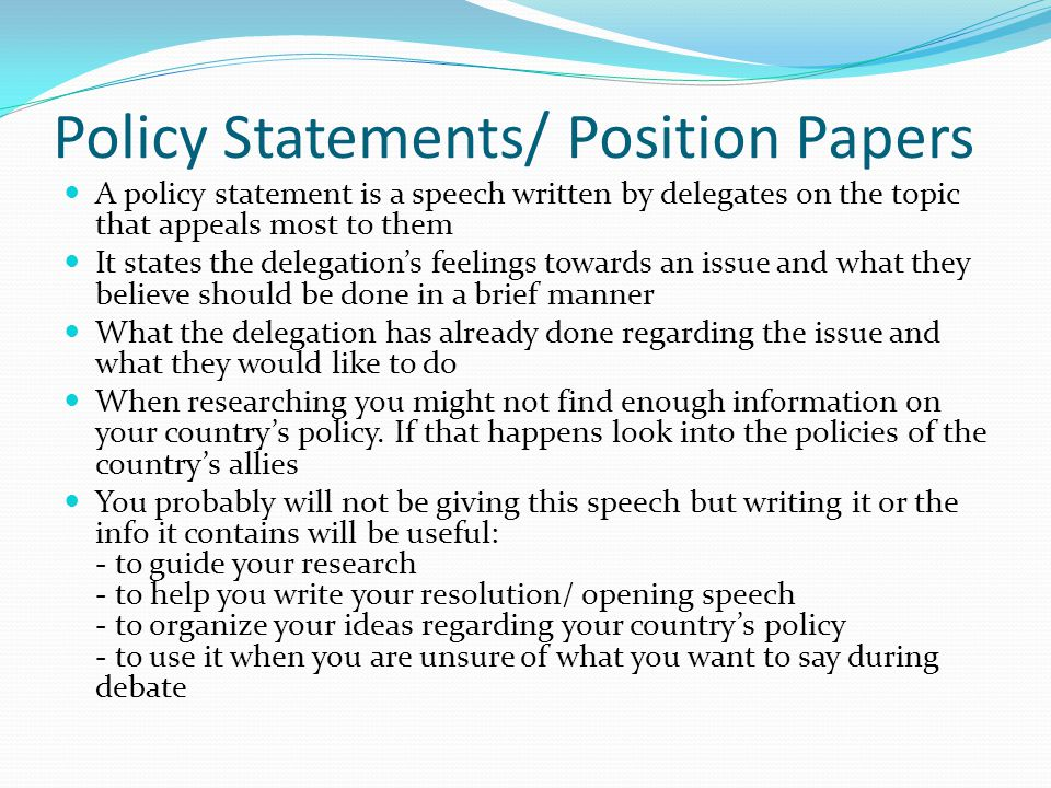 Policy Statements/ Position Papers A policy statement is a speech written by delegates on the topic that appeals most to them It states the delegation's feelings towards an issue and what they believe should be done in a brief manner What the delegation has already done regarding the issue and what they would like to do When researching you might not find enough information on your country's policy.