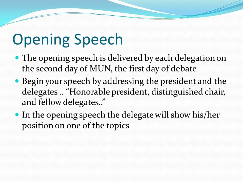 Opening Speech The opening speech is delivered by each delegation on the second day of MUN, the first day of debate Begin your speech by addressing the president and the delegates..