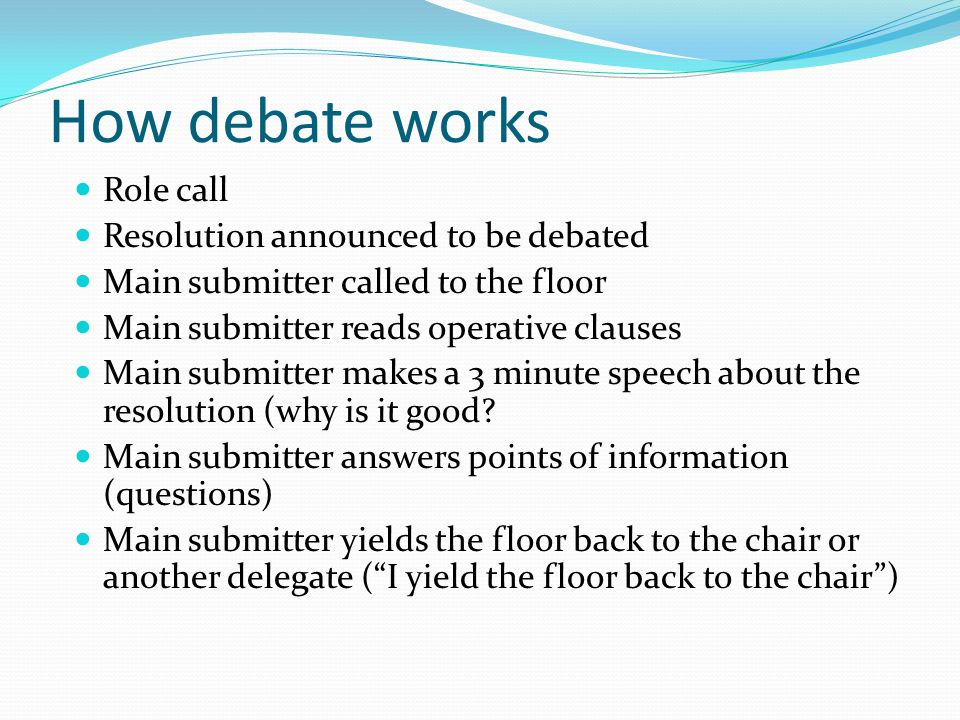 How debate works Role call Resolution announced to be debated Main submitter called to the floor Main submitter reads operative clauses Main submitter makes a 3 minute speech about the resolution (why is it good.