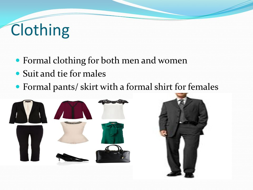 Clothing Formal clothing for both men and women Suit and tie for males Formal pants/ skirt with a formal shirt for females