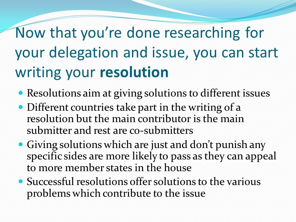 Now that you're done researching for your delegation and issue, you can start writing your resolution Resolutions aim at giving solutions to different issues Different countries take part in the writing of a resolution but the main contributor is the main submitter and rest are co-submitters Giving solutions which are just and don't punish any specific sides are more likely to pass as they can appeal to more member states in the house Successful resolutions offer solutions to the various problems which contribute to the issue