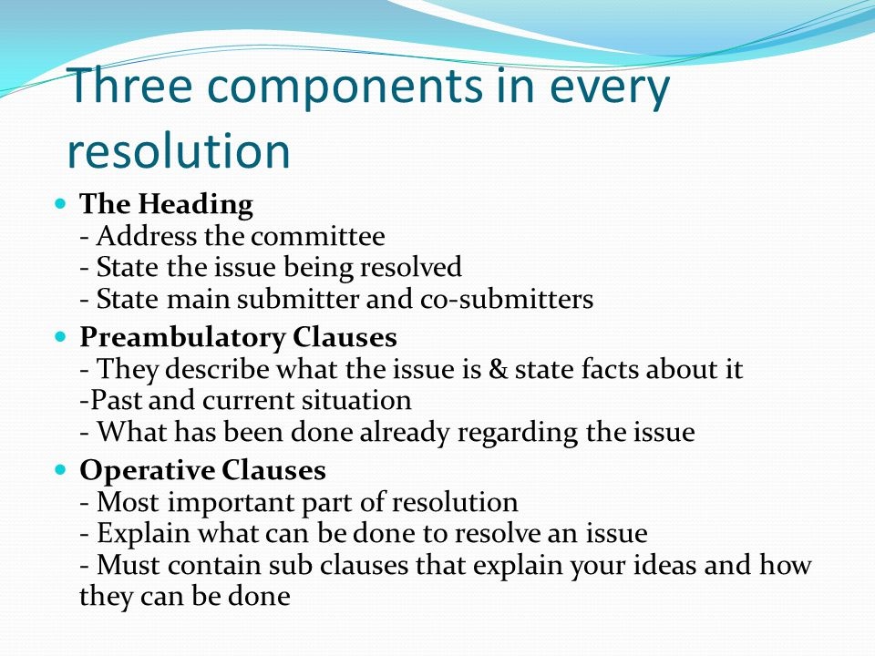 Three components in every resolution The Heading - Address the committee - State the issue being resolved - State main submitter and co-submitters Preambulatory Clauses - They describe what the issue is & state facts about it -Past and current situation - What has been done already regarding the issue Operative Clauses - Most important part of resolution - Explain what can be done to resolve an issue - Must contain sub clauses that explain your ideas and how they can be done