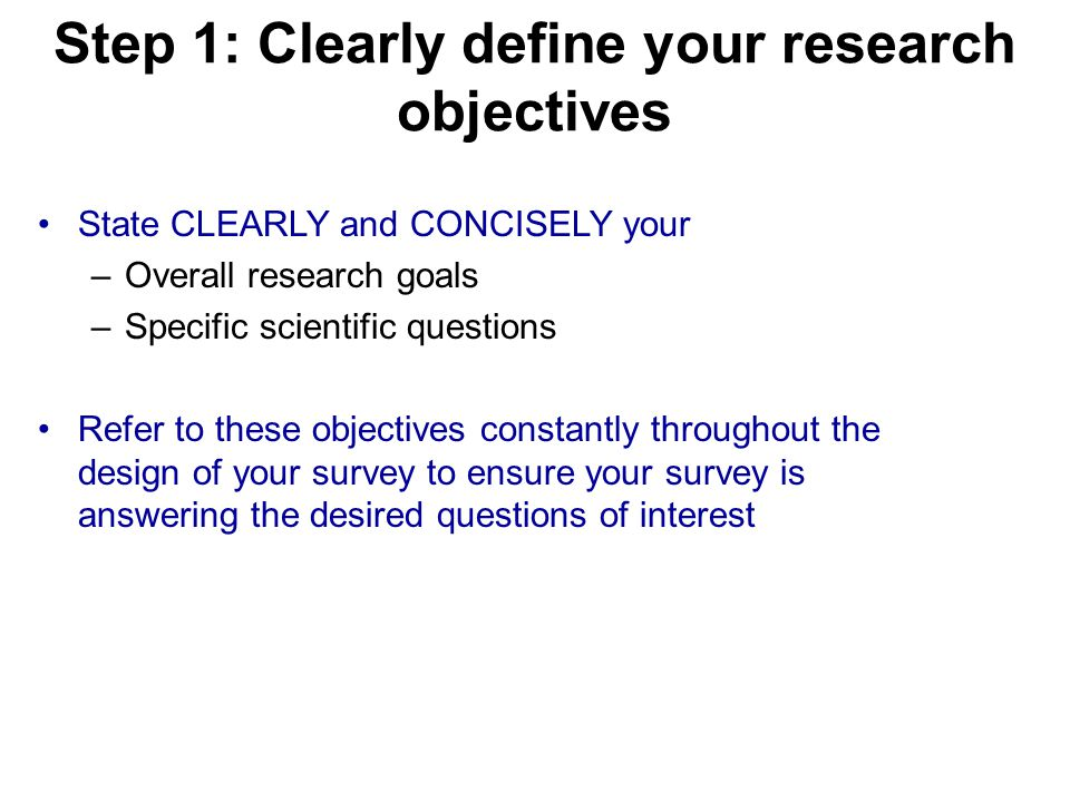Step 1: Clearly define your research objectives State CLEARLY and CONCISELY your –Overall research goals –Specific scientific questions Refer to these objectives constantly throughout the design of your survey to ensure your survey is answering the desired questions of interest